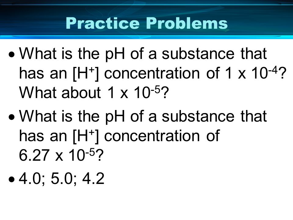 Practice Problems What is the pH of a substance that has an [H+] concentration of 1 x 10-4 What about 1 x 10-5